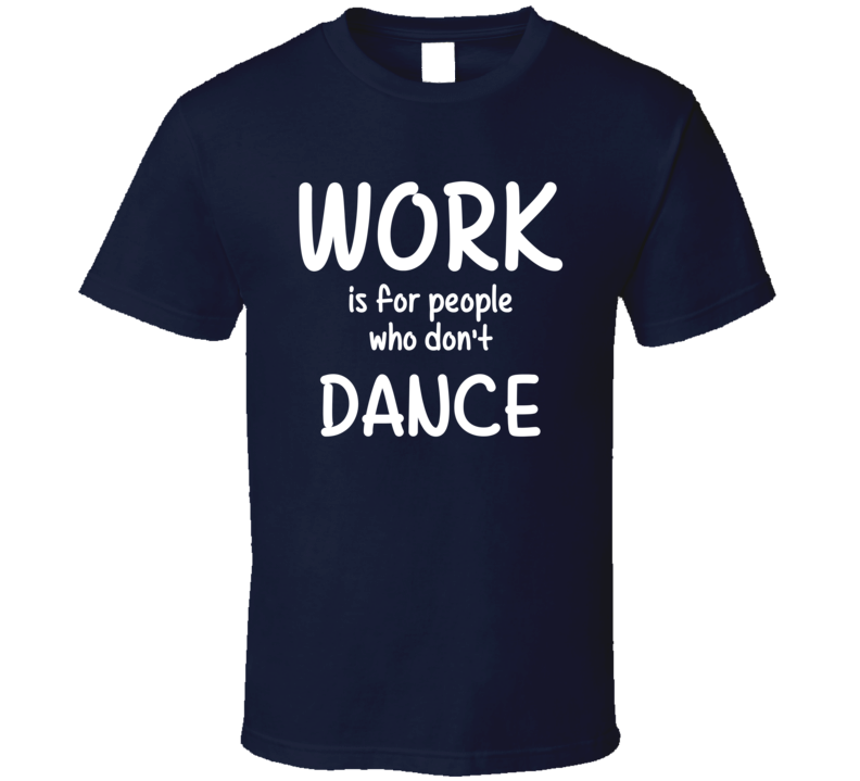 Work Is For People Who Don't Dance Dance Fan Hobby T Shirt