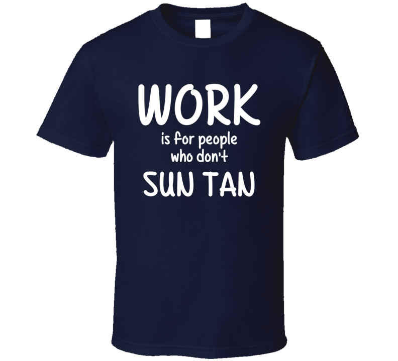 Work Is For People Who Don't Sun Tan Sun Tanning Fan Hobby T Shirt