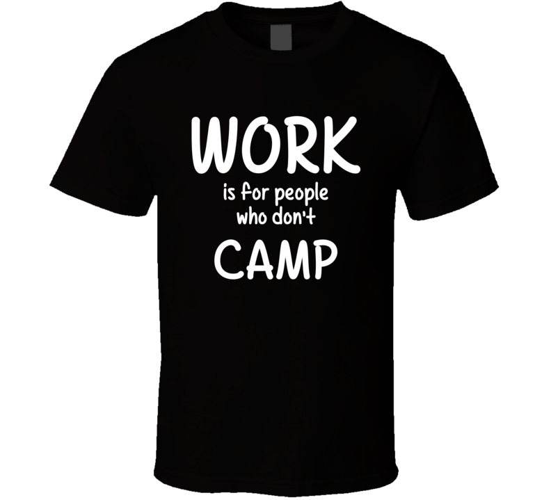 Work Is For People Who Don't Camp Camping Fan Hobby T Shirt