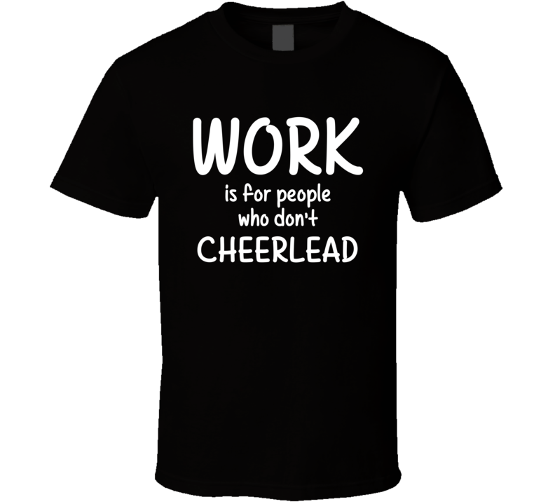 Work Is For People Who Don't Cheerlead Cheerleading Fan Hobby T Shirt