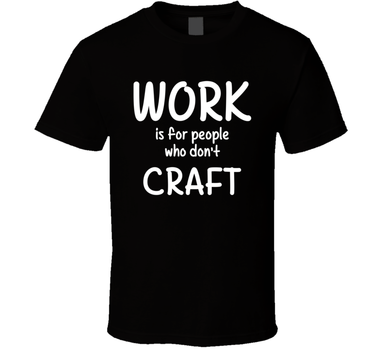 Work Is For People Who Don't Craft Craft Fan Hobby T Shirt
