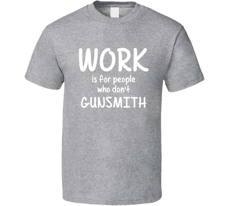 Work Is For People Who Don't Gunsmith Gunsmithing Fan Hobby T Shirt