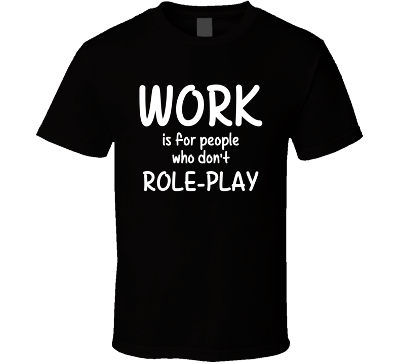 Work Is For People Who Don't Role-Play Role-Playing Fan Hobby T Shirt