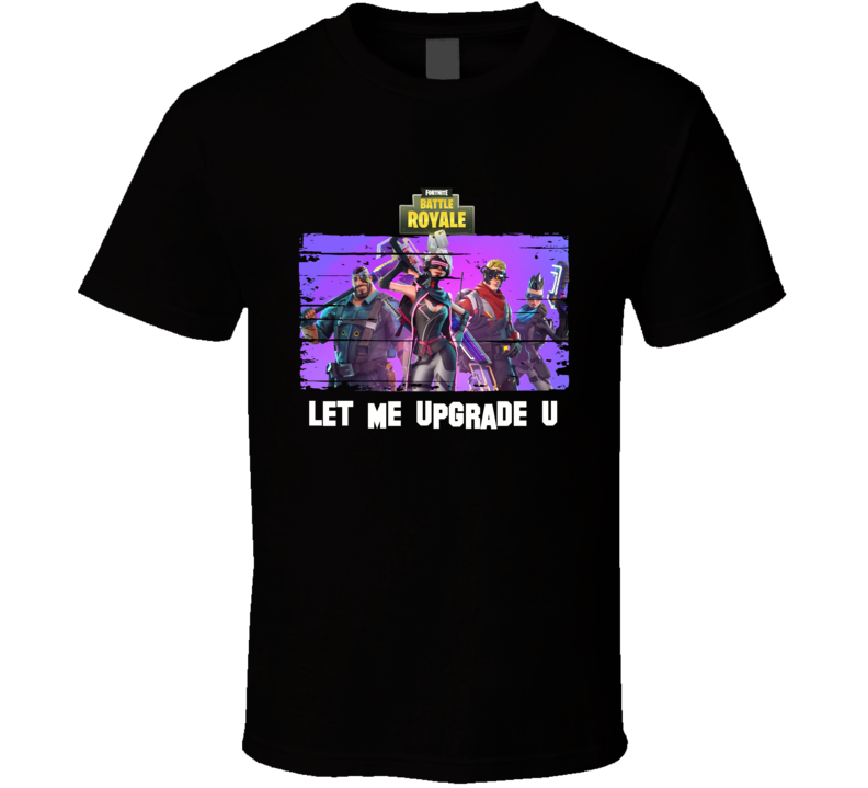 Let Me Upgrade You Fortnite Super Cool Funny Video Gamer Multiplayer Fan Gift T Shirt