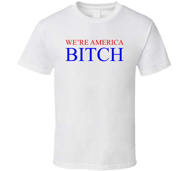 We're America Bitch President Donald Trump White House T Shirt