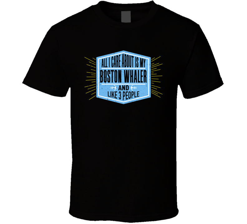 All I Care About It My Boston Whaler And Like 3 People Boating Boat Fan T Shirt