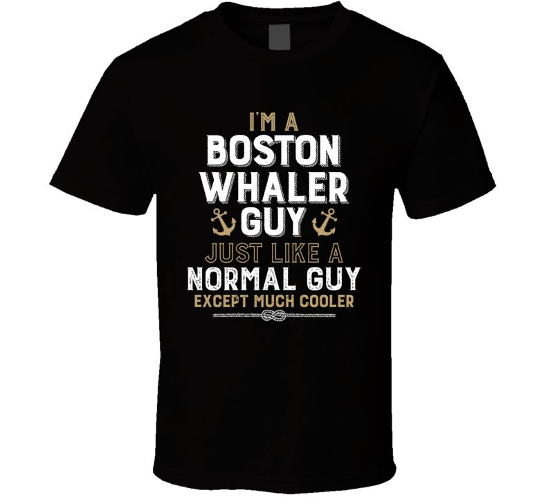 I'm A Boston Whaler Guy Just Like A Normal Guy Except Much Cooler Funny Boating Boat Fan T Shirt