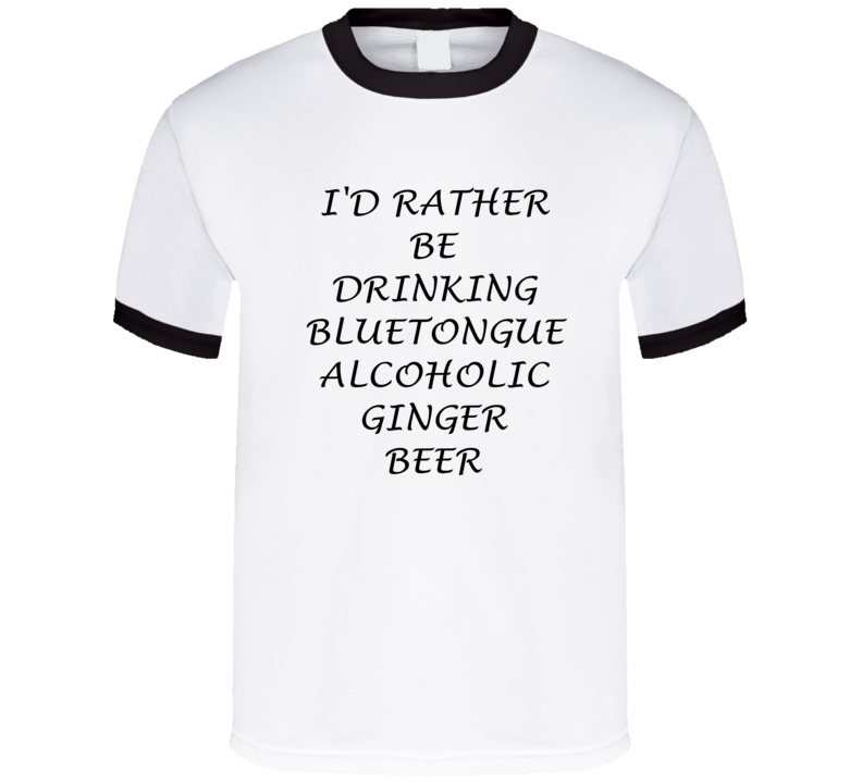 I'D Rather Be Drinking Bluetongue Alcoholic Ginger Beer Funny T Shirt