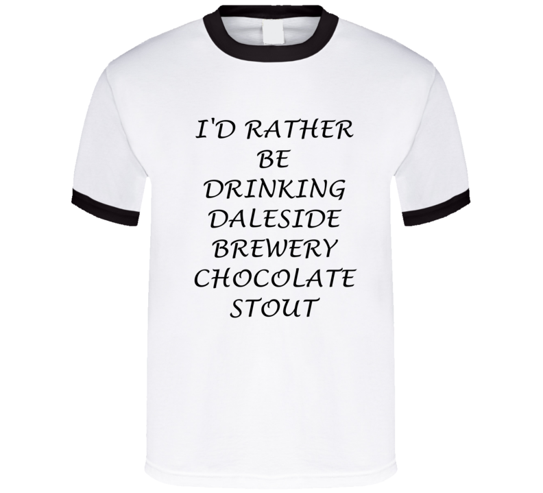 I'D Rather Be Drinking Daleside Brewery Chocolate Stout Funny T Shirt