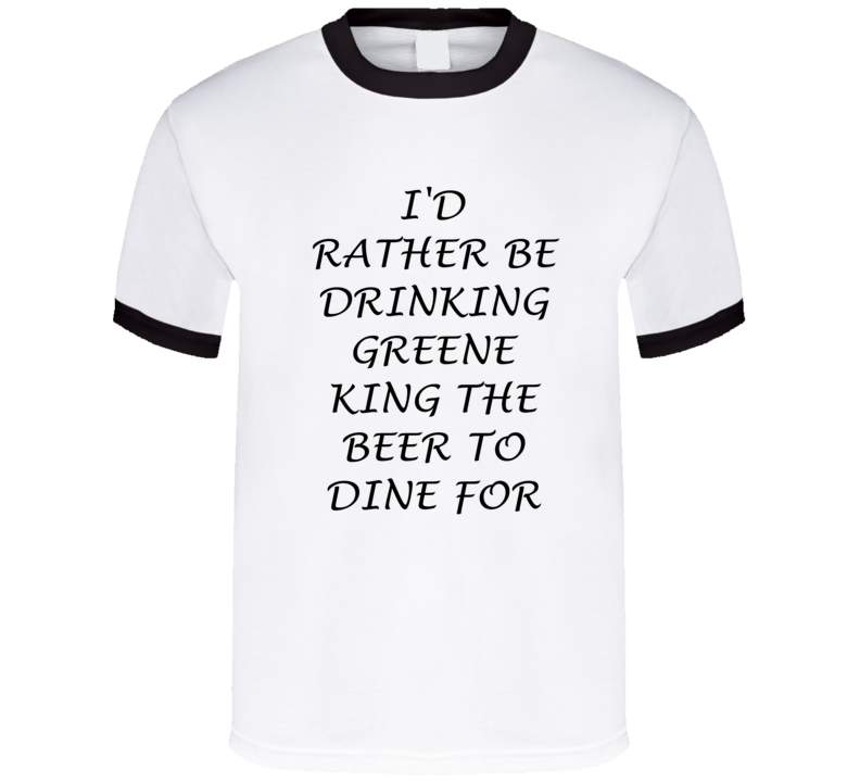 I'D Rather Be Drinking Greene King The Beer To Dine For Funny T Shirt