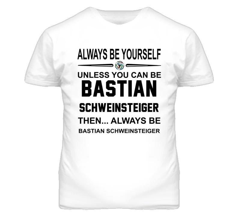 Be Yourself Unless You Can Be Bastian Schweinsteiger World Cup T Shirt
