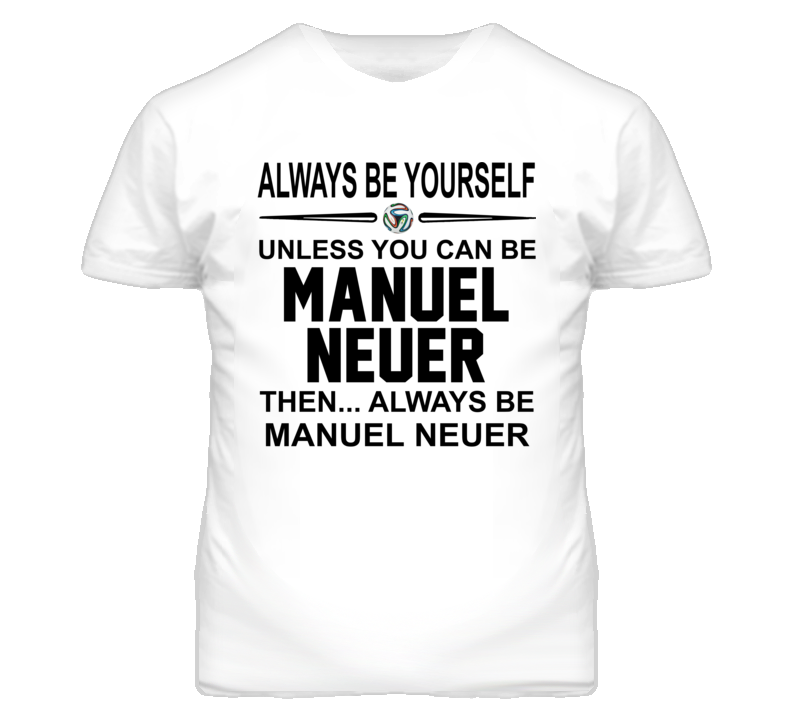 Be Yourself Unless You Can Be Manuel Neuer World Cup 2014 T Shirt