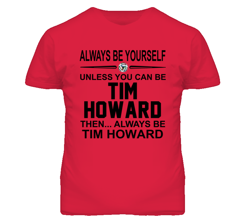 Be Yourself Unless You Can Be Tim Howard World Cup 2014 T Shirt