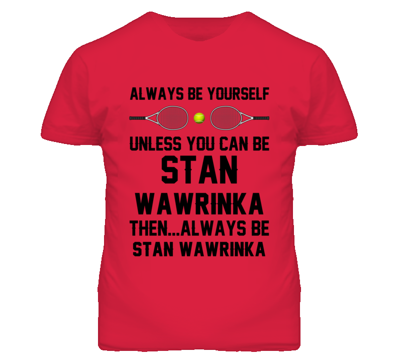 Be Yourself Or Be Stan Wawrinka SUI Tennis Fan T Shirt
