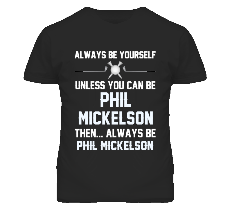 Be Yourself Unless You Can Be Phil Mickelson Usa Golf Fan T Shirt