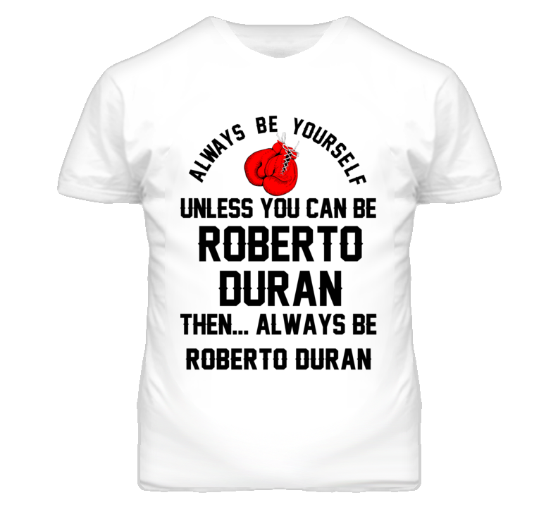 Roberto Duran Be Yourself Boxing Fighter Fan T Shirt