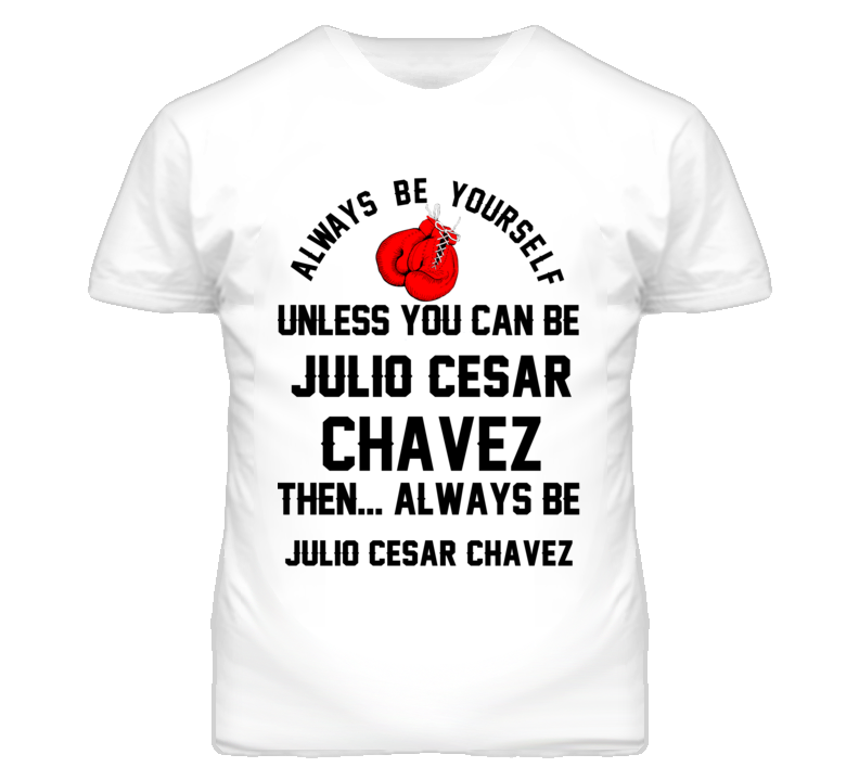 Julio Cesar Chavez Be Yourself Boxing Fighter Fan T Shirt