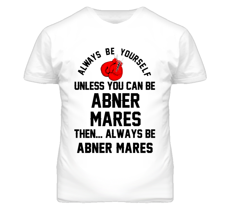 Abner Mares Be Yourself Boxing Fighter Fan T Shirt