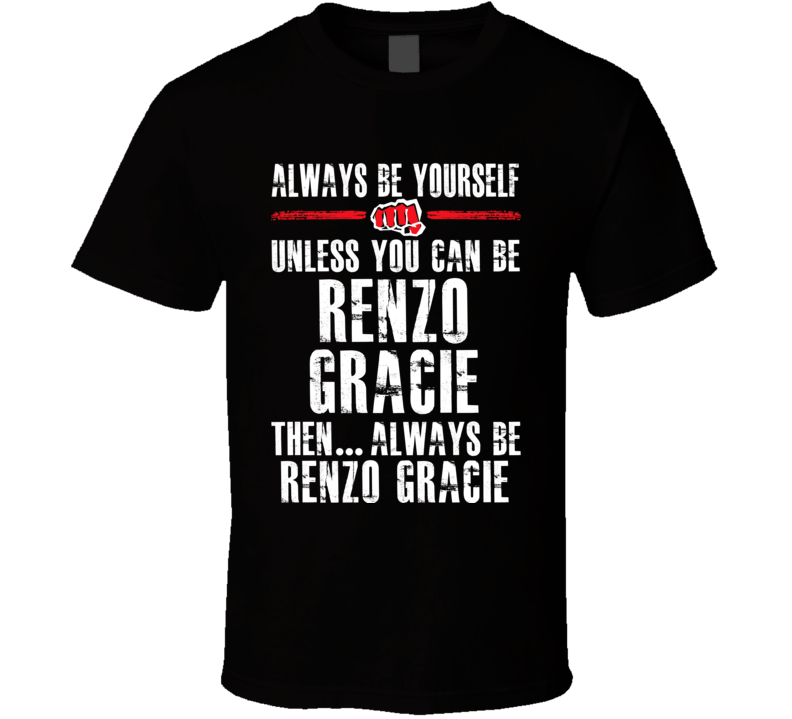 Renzo Gracie Be Yourself Martial Arts Fighter Fan T Shirt