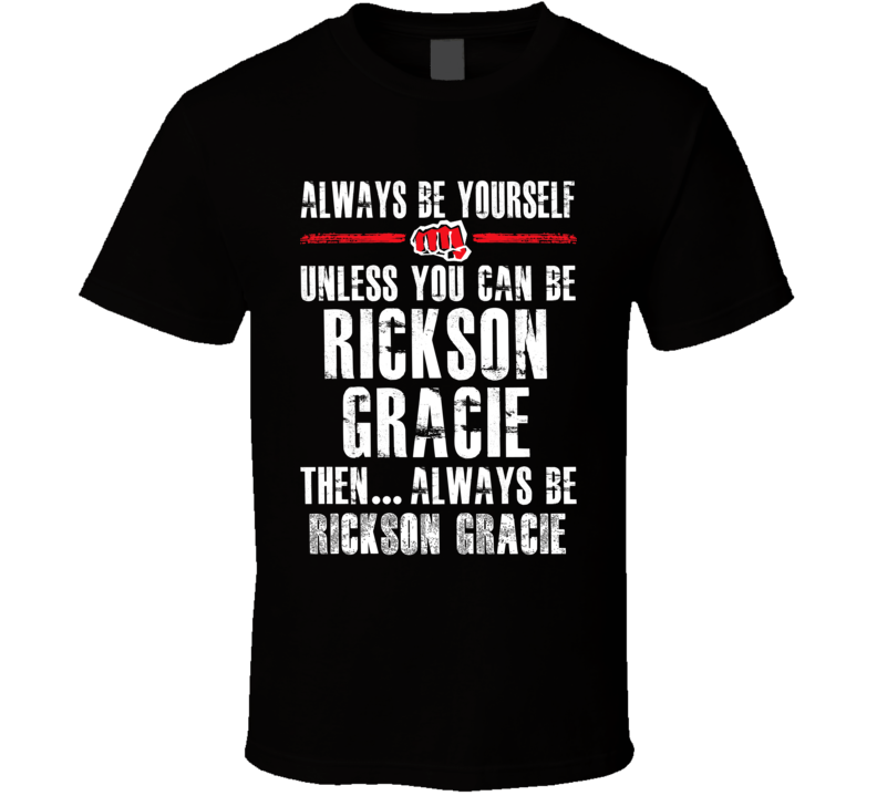 Rickson Gracie Be Yourself Martial Arts Fighter Fan T Shirt