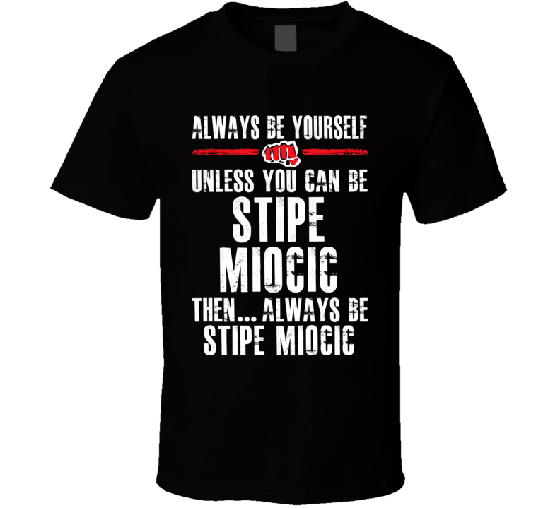 Stipe Miocic Be Yourself Martial Arts Fighter Fan T Shirt