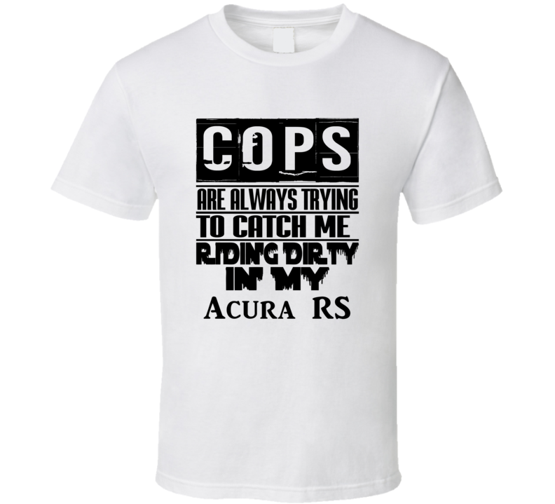 Cops Always Trying To Catch Me Riding Dirty In My Acura RS T Shirt