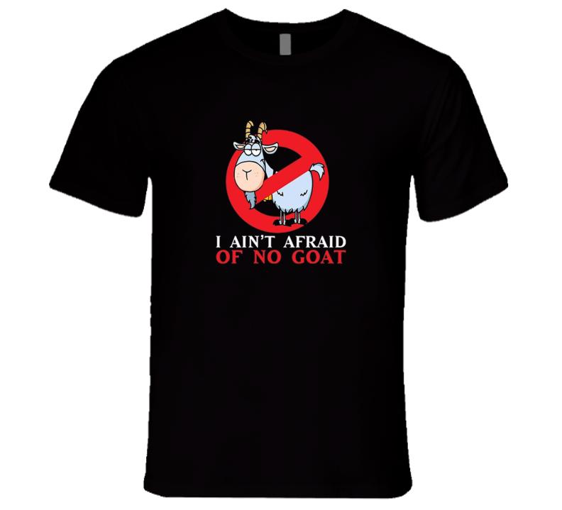 I Aint Afraid Of No Goat T Shirt