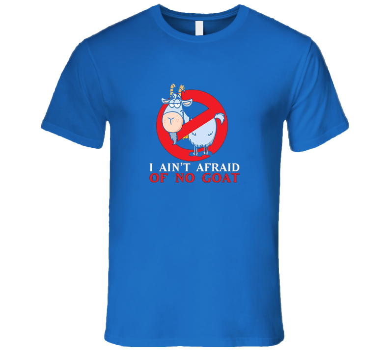 I Aint Afraid Of No Goat T Shirt