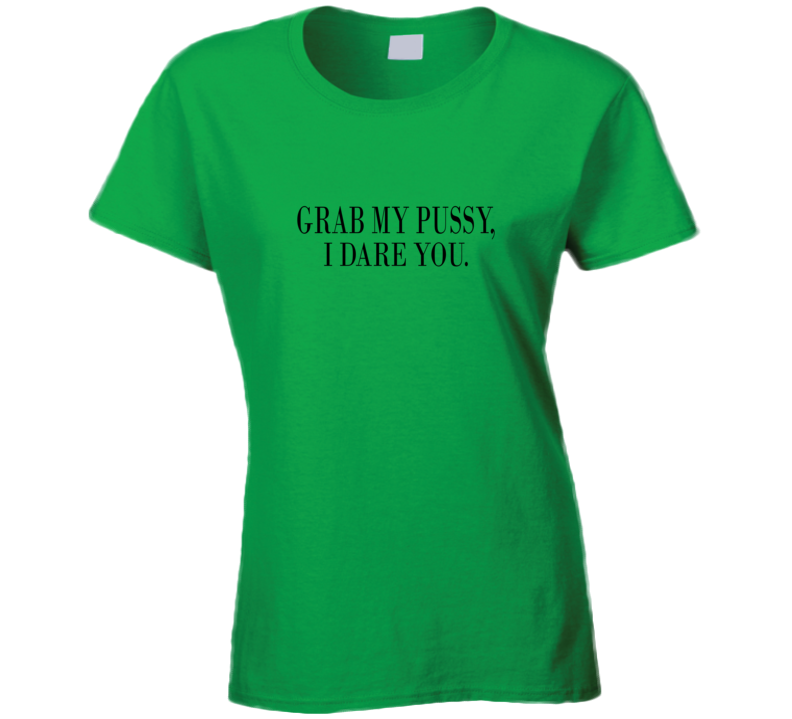 Grab My Pussy I Dare You T Shirt