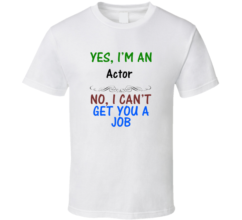 Yes, I am an Actor No I Can't Get You A Job T-shirt