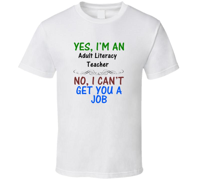 Yes, I am an Adult Literacy Teacher No I Can't Get You A Job T-shirt