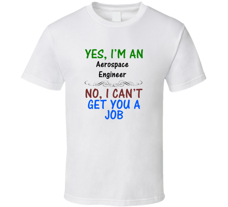 Yes, I am an Aerospace Engineer No I Can't Get You A Job T-shirt