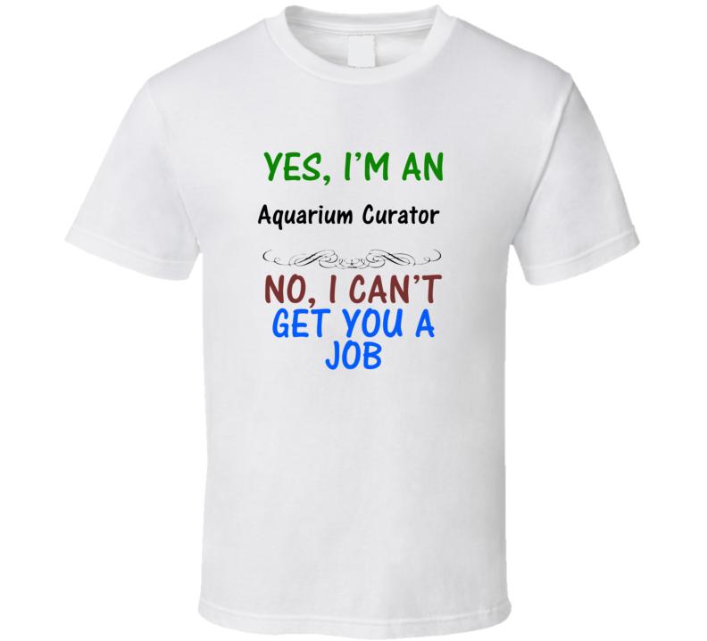 Yes, I am an Aquarium Curator No I Can't Get You A Job T-shirt
