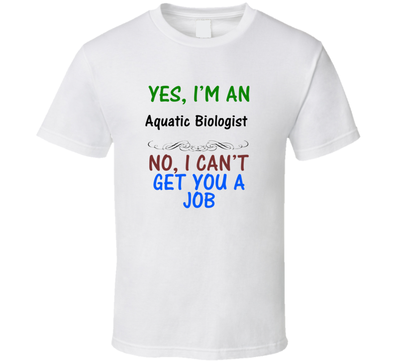Yes, I am an Aquatic Biologist No I Can't Get You A Job T-shirt
