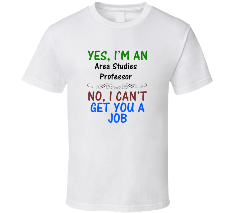 Yes, I am an Area Studies Professor No I Can't Get You A Job T-shirt
