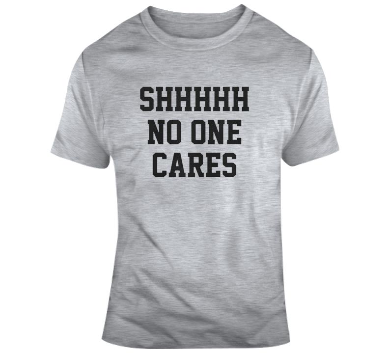 Shh No One Cares T Shirt
