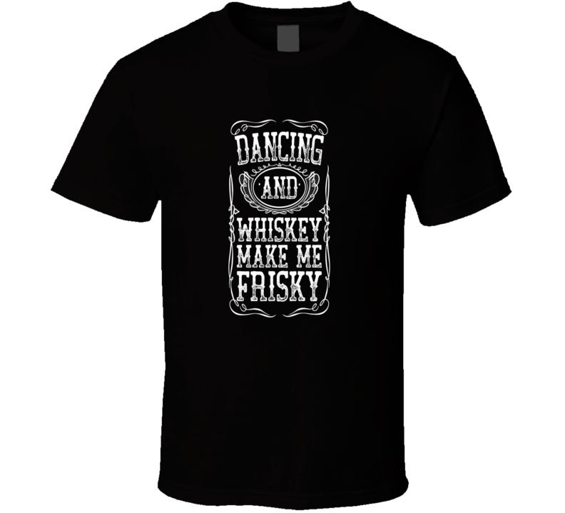 Dancing Whiskey Make Me Frisky Whiskey T Shirt
