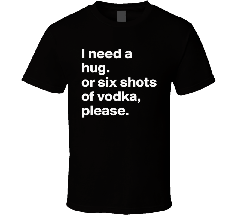 I Need A Hug Or Six Shots Of Vodka Please Adult Humor Cool Party T Shirt