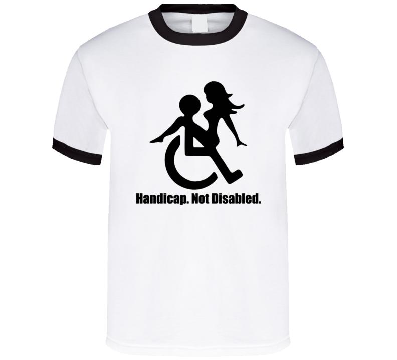 Handicap Not Disabled Funny Special Olympics Parody Adult Sex Humor T Shirt