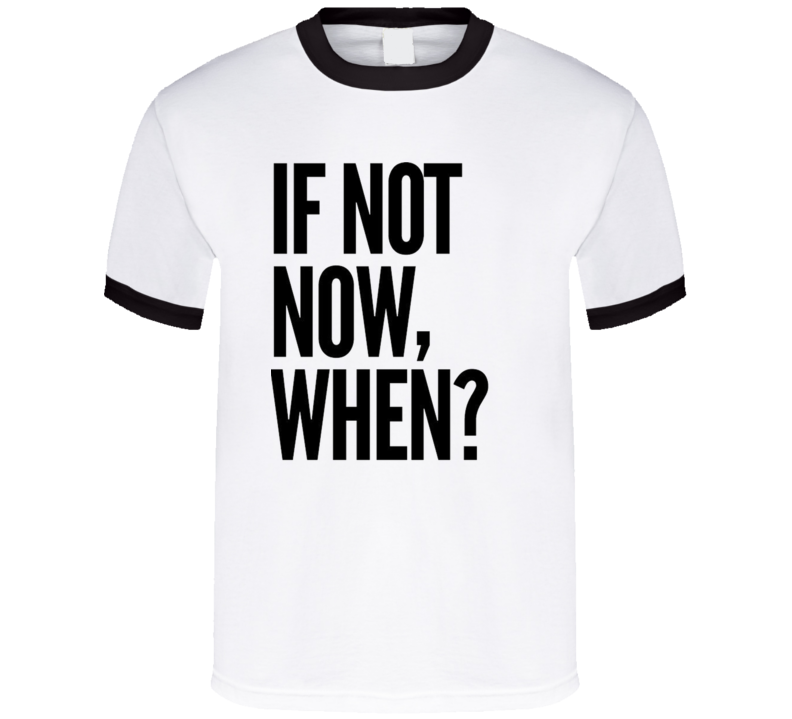 If Not Now When? Motivational Quote Positive Mindset T Shirt