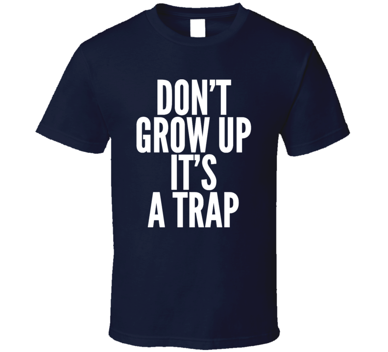 Don't Grow Up It's A Trap Funny Adult Humor Immaturity T Shirt