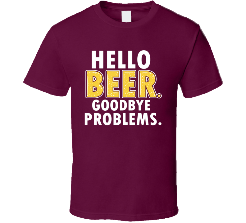 Hello Beer Goodbye Problems Funny Alcohol Summer Beer Adult Humor T Shirt