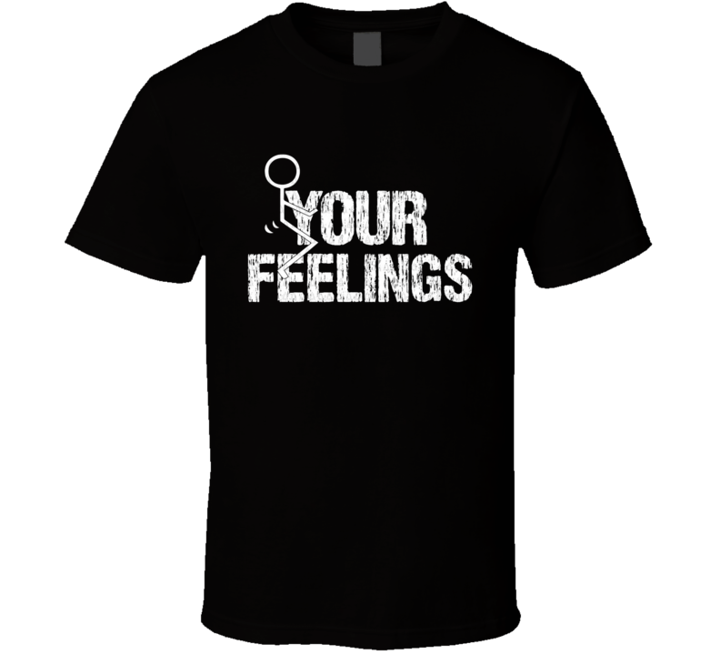 Your Feelings Funny Adult Humor Graphic T Shirt