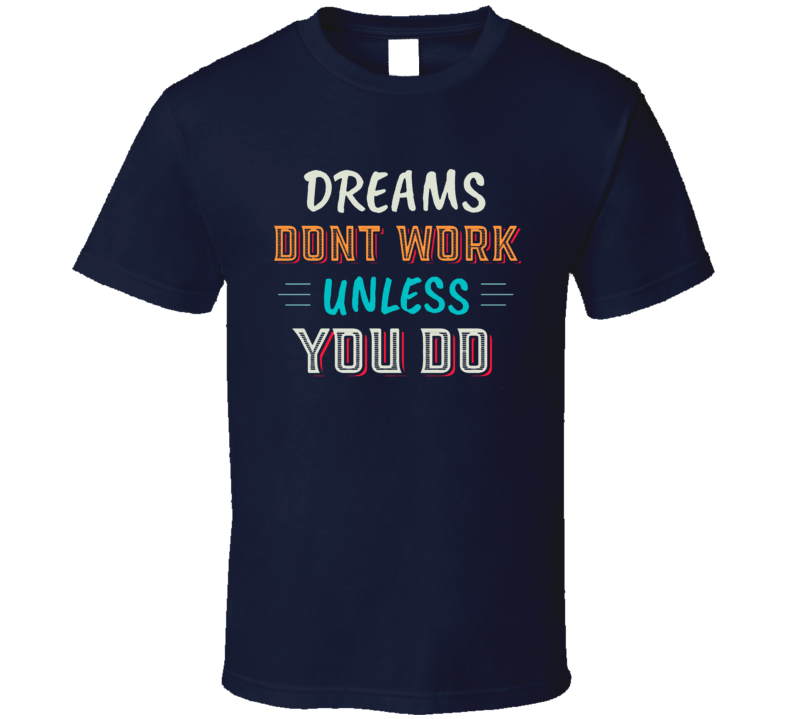 Dreams Don't Work Unless You Do Motivational Quote Graphic T Shirt