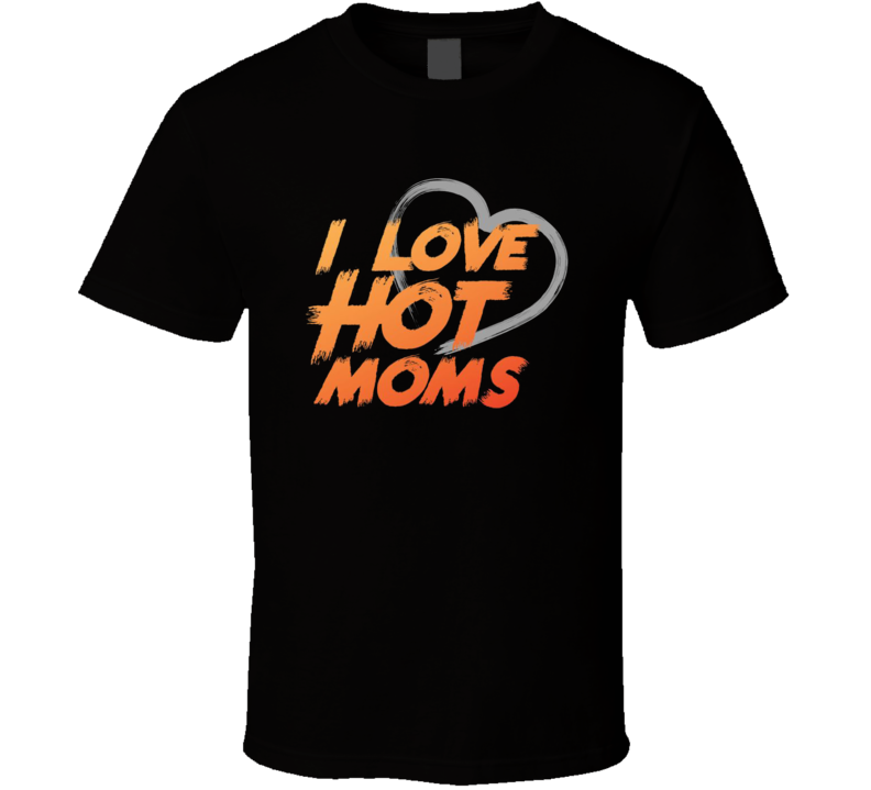 I Love Hot Moms Funny Adult Humour Graphic T Shirt