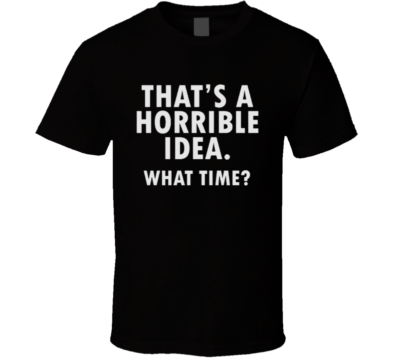 That's A Horrible Idea What Time? Funny Adult Humour Hilarious T Shirt