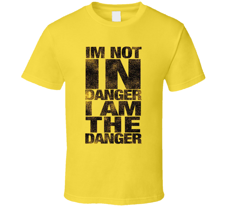 I'm Not In Danger I Am The Danger Funny Quote Fan T Shirt