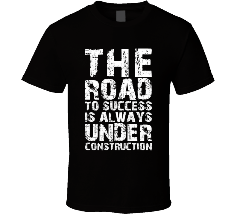 The Road To Success Is Always Under Construction Positive Motivational Quote Fan T Shirt