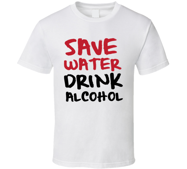 Save Water Drink Alcohol Funny Liquor Beer Quote T Shirt