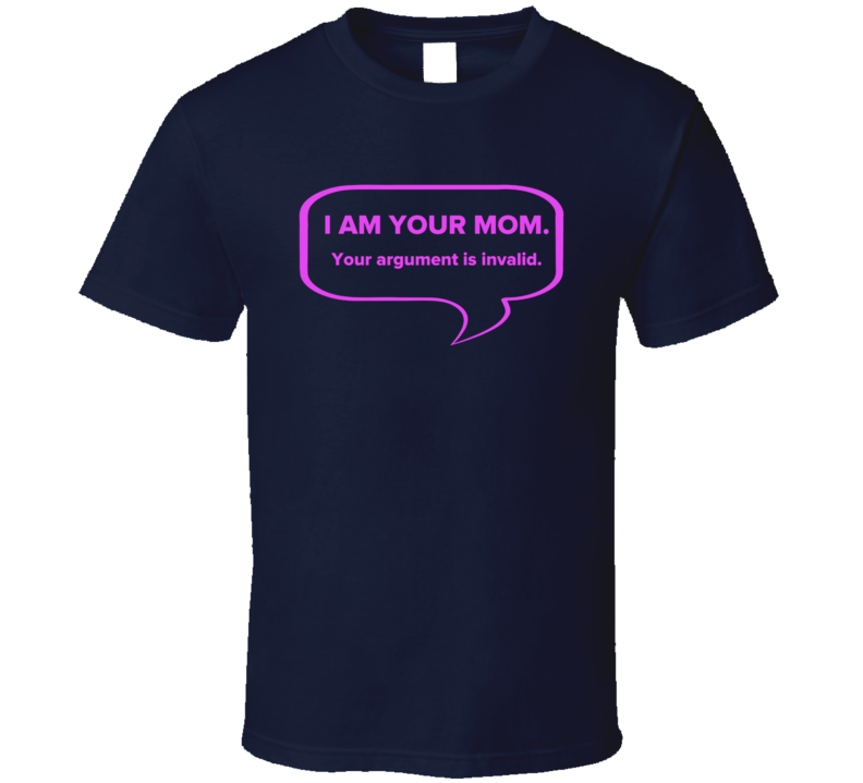 I Am Your Mom Your Argument Is Invalid Funny Mothers Day Funny T Shirt